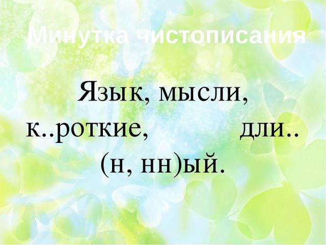 Минутка чистописания Язык, мысли, к..роткие, дли..(н, нн)ый.