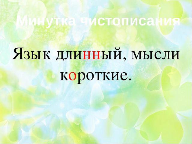 Минутка чистописания Язык длинный, мысли короткие.
