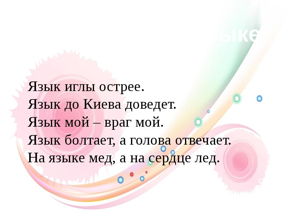 Пословицы о языке Язык иглы острее. Язык до Киева доведет. Язык мой – враг мо...