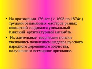 На протяжении 176 лет ( с 1698 по 1874г.) трудами безымянных мастеров разных