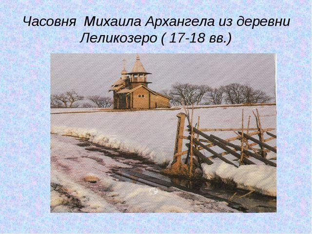 Часовня Михаила Архангела из деревни Леликозеро ( 17-18 вв.)