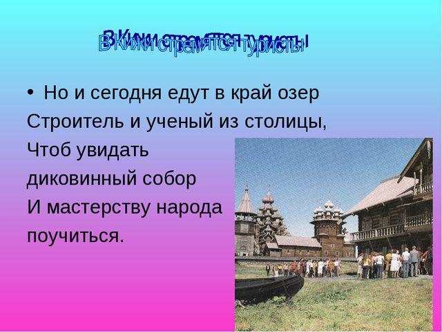 Но и сегодня едут в край озер Строитель и ученый из столицы, Чтоб увидать дик...