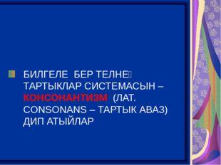 БИЛГЕЛЕ БЕР ТЕЛНЕҢ ТАРТЫКЛАР СИСТЕМАСЫН – КОНСОНАНТИЗМ (ЛАТ. CONSONANS – ТАР