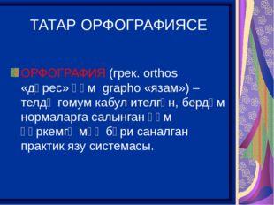 ТАТАР ОРФОГРАФИЯСЕ ОРФОГРАФИЯ (грек. orthos «дөрес» һәм grapho «язам») – телд