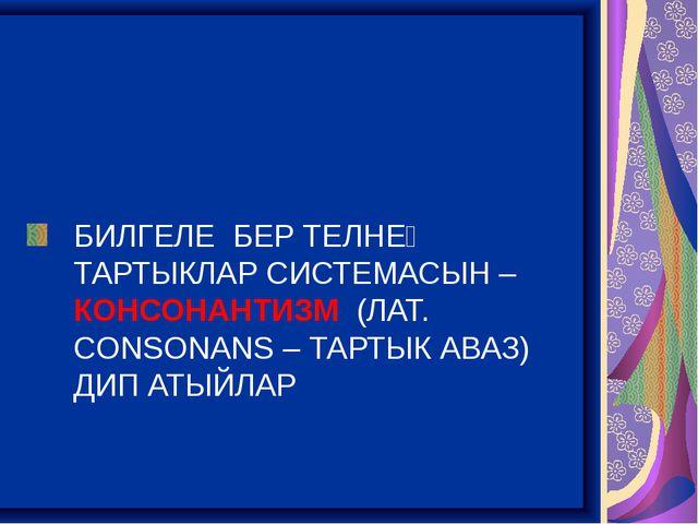 БИЛГЕЛЕ БЕР ТЕЛНЕҢ ТАРТЫКЛАР СИСТЕМАСЫН – КОНСОНАНТИЗМ (ЛАТ. CONSONANS – ТАР...