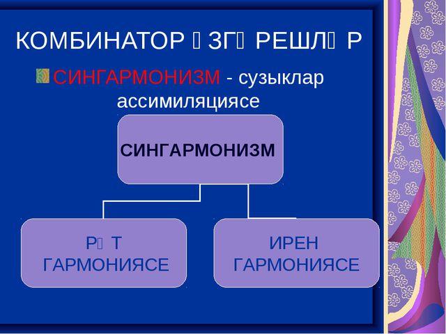 КОМБИНАТОР ҮЗГӘРЕШЛӘР СИНГАРМОНИЗМ - сузыклар ассимиляциясе Си