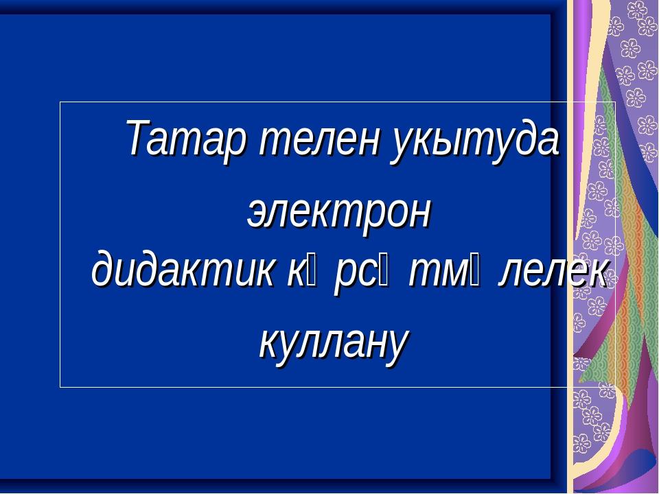 Татар телен укытуда электрон дидактик күрсәтмәлелек куллану