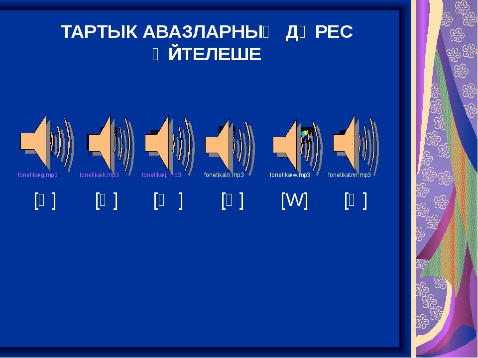 ТАРТЫК АВАЗЛАРНЫҢ ДӨРЕС ӘЙТЕЛЕШЕ fonetika\g.mp3 fonetika\k.mp3 fonetika\j....