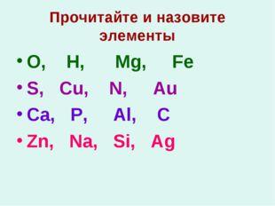 Прочитайте и назовите элементы O, H, Mg, Fe S, Cu, N, Au Ca, P, Al, C Zn, Na,