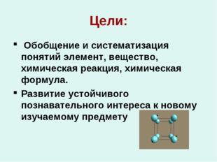 Цели: Обобщение и систематизация понятий элемент, вещество, химическая реакци
