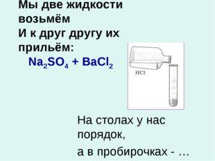 Мы две жидкости возьмём И к друг другу их прильём: Na2SO4 + BaCl2 На столах у