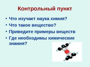 Контрольный пункт Что изучает наука химия? Что такое вещество? Приведите прим