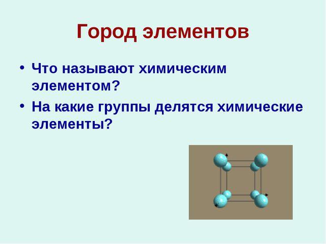 Город элементов Что называют химическим элементом? На какие группы делятся хи...