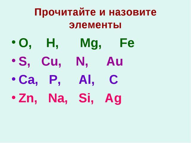 Прочитайте и назовите элементы O, H, Mg, Fe S, Cu, N, Au Ca, P, Al, C Zn, Na,...