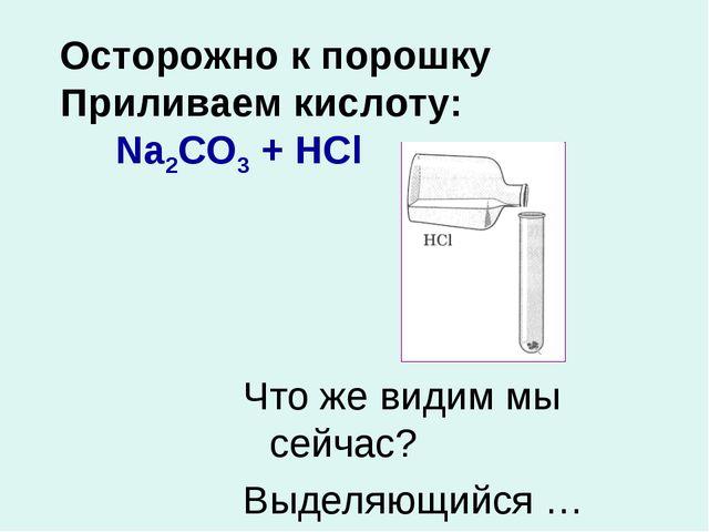 Осторожно к порошку Приливаем кислоту: Na2CO3 + HCl Что же видим мы сейчас? В...