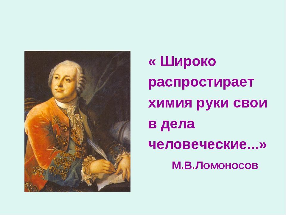 « Широко распростирает химия руки свои в дела человеческие...» М.В.Ломоносов