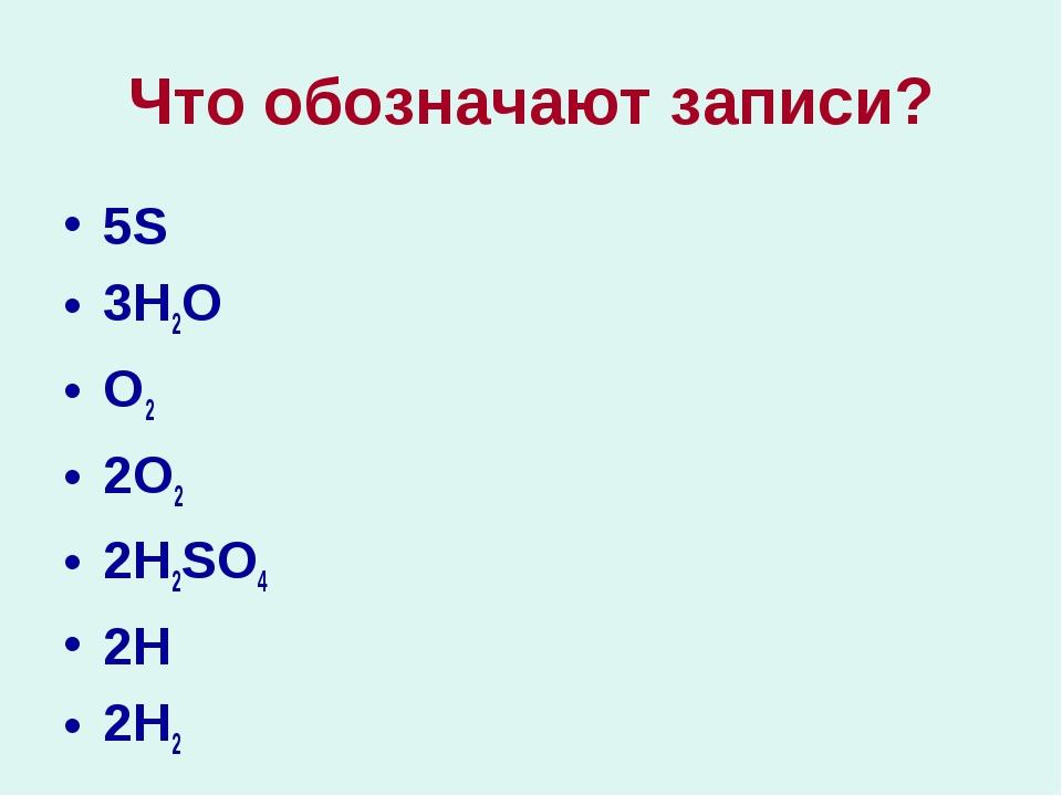 Что обозначают записи? 5S 3H2O O2 2O2 2H2SO4 2H 2H2