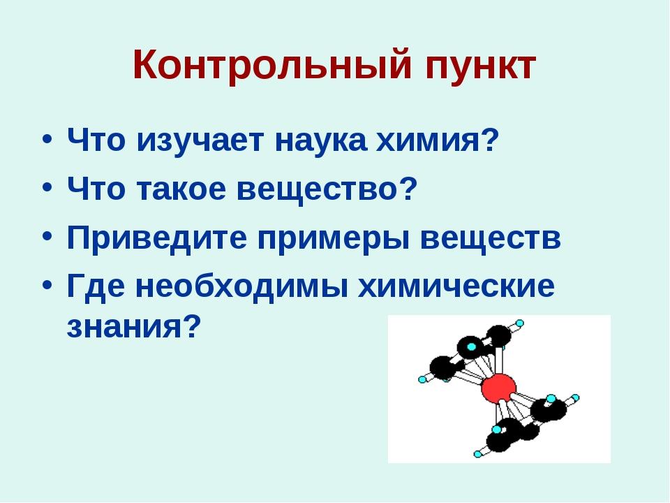 Контрольный пункт Что изучает наука химия? Что такое вещество? Приведите прим...