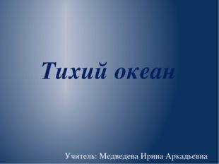 Тихий океан Учитель: Медведева Ирина Аркадьевна