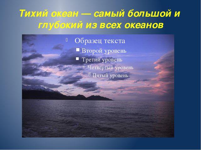 Тихий океан — самый большой и глубокий из всех океанов