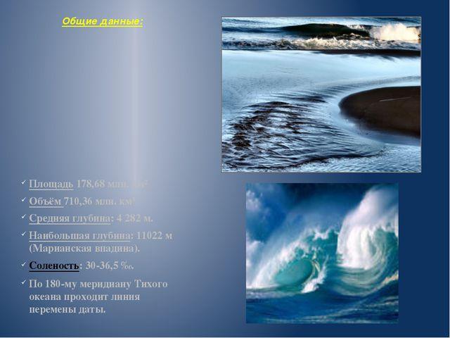 Общие данные: Площадь 178,68 млн. км² Объём 710,36 млн. км³ Средняя глубина:...