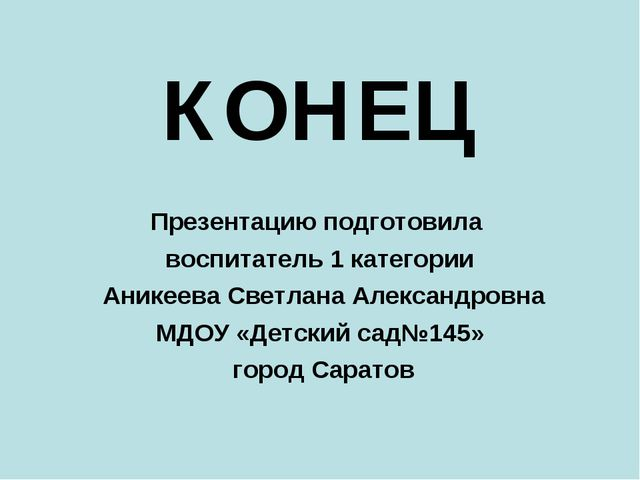 КОНЕЦ Презентацию подготовила воспитатель 1 категории Аникеева Светлана Алекс...