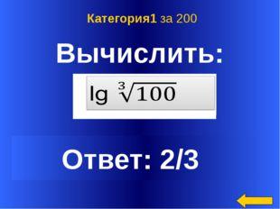 Вычислить: Ответ: 2/3 Категория1 за 200 Welcome to Power Jeopardy © Don Link
