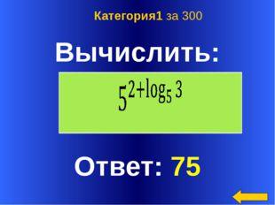 Вычислить: Ответ: 75 Категория1 за 300 Welcome to Power Jeopardy © Don Link,