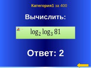 Вычислить: Ответ: 2 Категория1 за 400 Welcome to Power Jeopardy © Don Link,