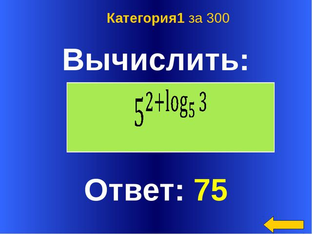 Вычислить: Ответ: 75 Категория1 за 300 Welcome to Power Jeopardy © Don Link,...