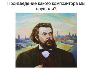 Произведение какого композитора мы слушали?