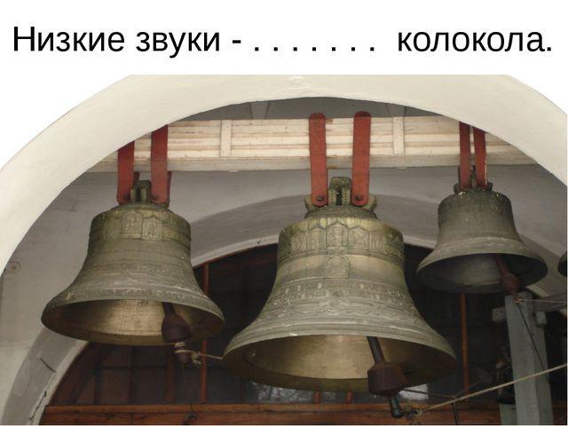 Низкие звуки - . . . . . . . колокола.