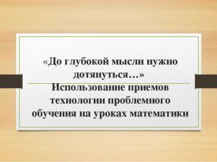 «До глубокой мысли нужно дотянуться…» Использование приемов технологии пробле