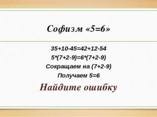 Софизм «5=6» 35+10-45=42+12-54 5*(7+2-9)=6*(7+2-9) Сокращаем на (7+2-9) Получ