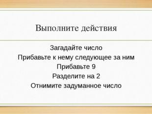 Выполните действия Загадайте число Прибавьте к нему следующее за ним Прибавь
