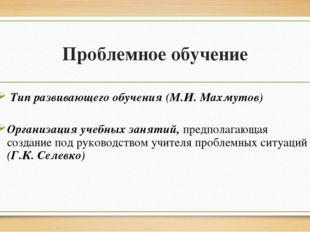 Проблемное обучение Тип развивающего обучения (М.И. Махмутов) Организация уче