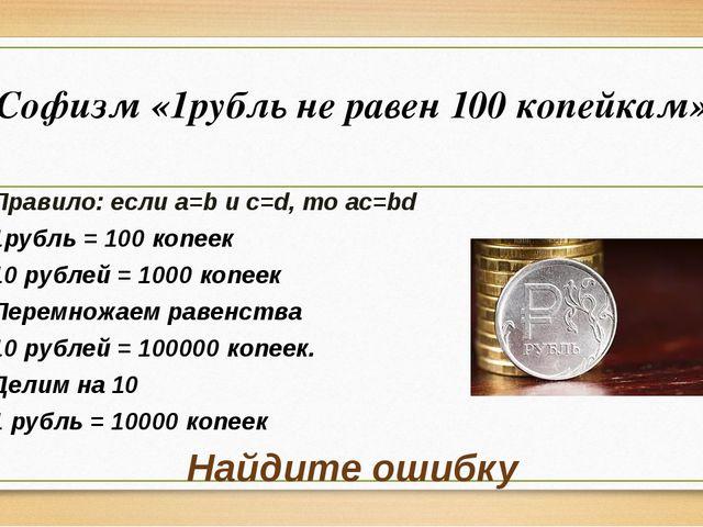 Софизм «1рубль не равен 100 копейкам» Правило: если a=b и c=d, то ac=bd 1рубл...
