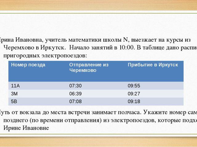 Ирина Ивановна, учитель математики школы N, выезжает на курсы из Черемхово в...