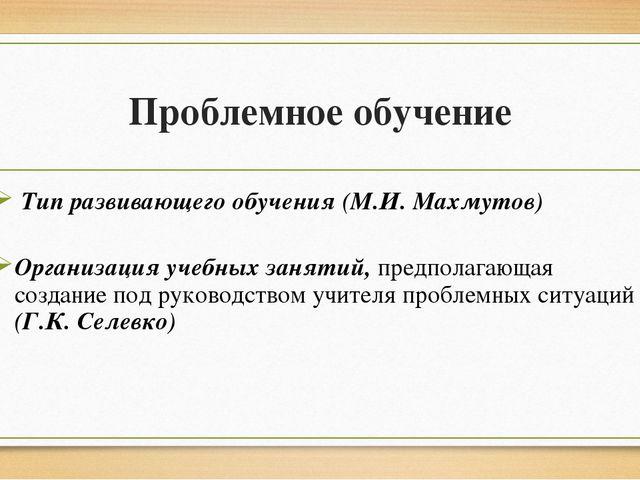 Проблемное обучение Тип развивающего обучения (М.И. Махмутов) Организация уче...