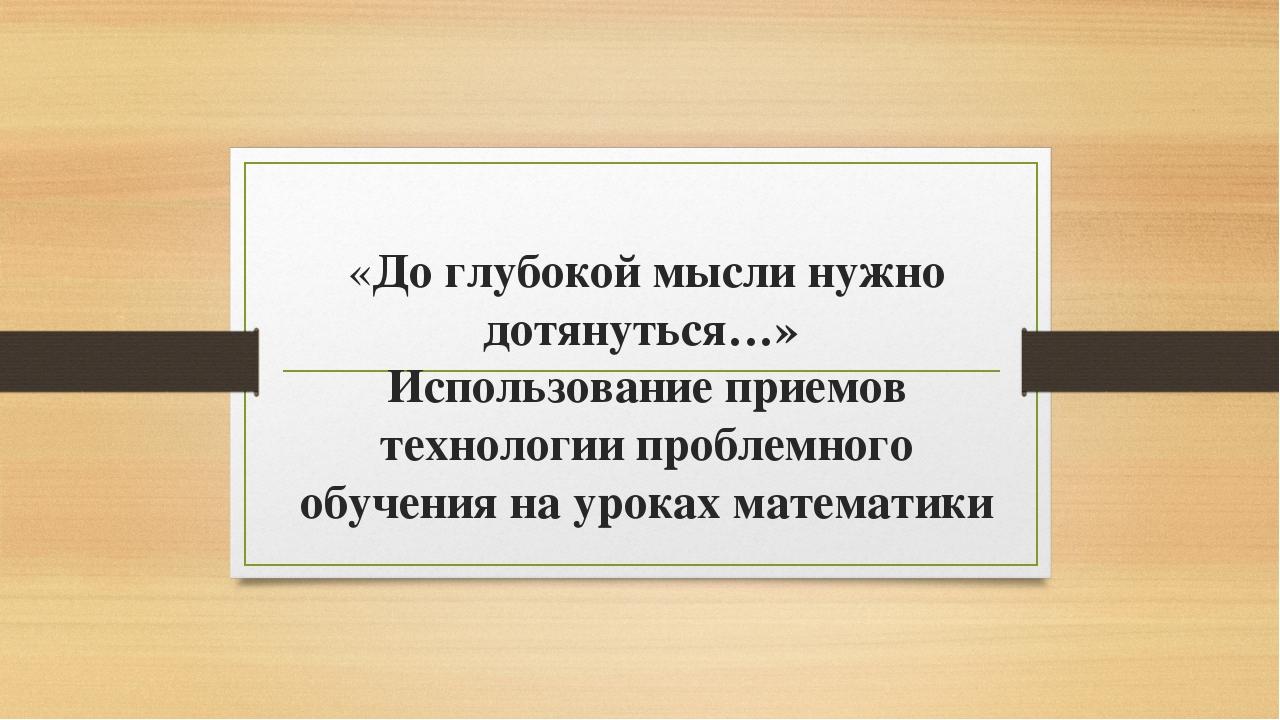 «До глубокой мысли нужно дотянуться…» Использование приемов технологии пробле...