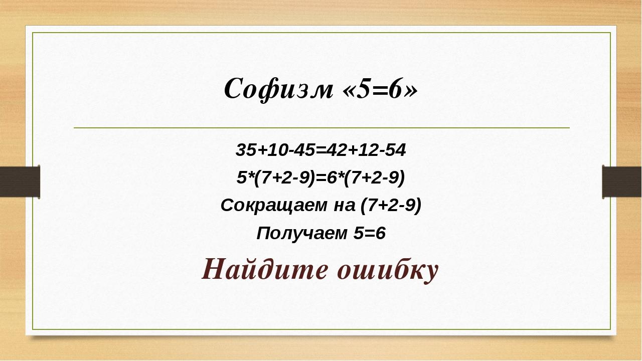 Софизм «5=6» 35+10-45=42+12-54 5*(7+2-9)=6*(7+2-9) Сокращаем на (7+2-9) Получ...
