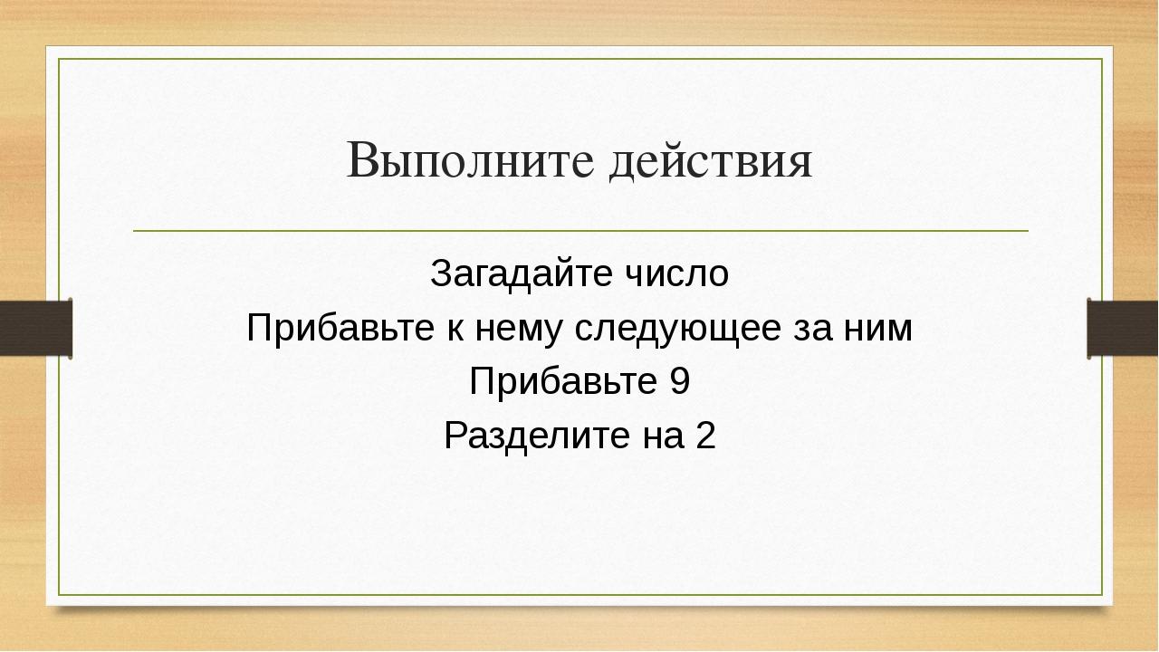 Выполните действия Загадайте число Прибавьте к нему следующее за ним Прибавь...