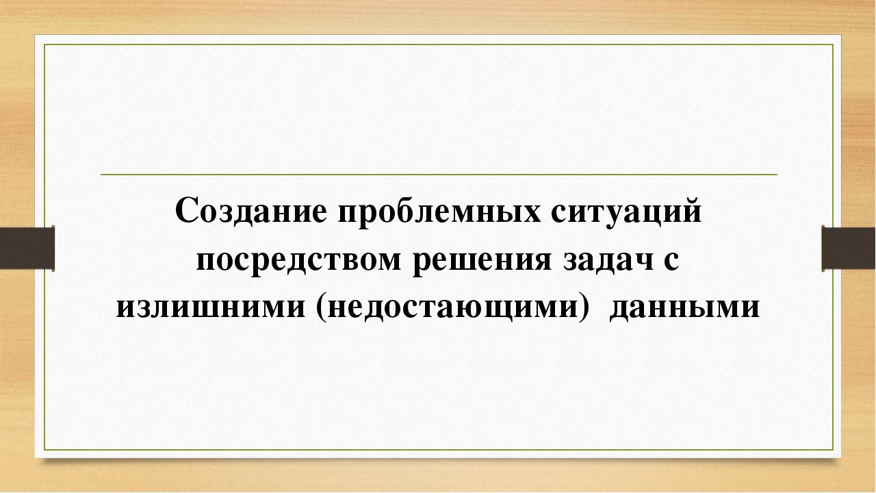 Создание проблемных ситуаций посредством решения задач с излишними (недостаю...