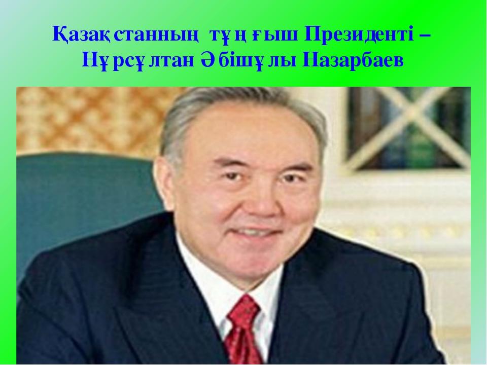 Қазақстанның тұңғыш Президенті – Нұрсұлтан Әбішұлы Назарбаев