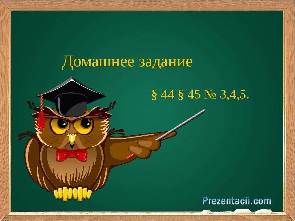 Домашнее задание § 44 § 45 № 3,4,5.
