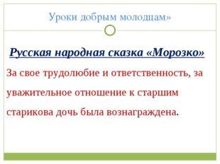 Уроки добрым молодцам» Русская народная сказка «Морозко» За свое трудолюбие и