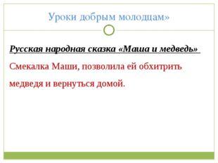 Уроки добрым молодцам» Русская народная сказка «Маша и медведь» Смекалка Маши