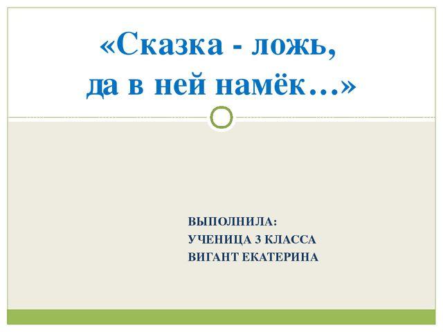ВЫПОЛНИЛА: УЧЕНИЦА 3 КЛАССА ВИГАНТ ЕКАТЕРИНА «Сказка - ложь, да в ней намёк…»