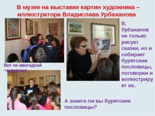 В музее на выставке картин художника –иллюстратора Владислава Урбаханова Вот