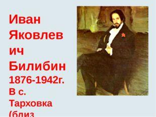 Иван Яковлевич Билибин 1876-1942г. В с. Тарховка (близ Петербурга)